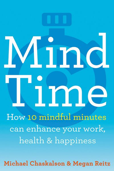 Mind Time `  How ten mindful minutes can enhance your work, health and happiness