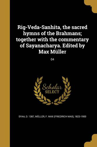 Rig-Veda-Sanhita, the sacred hymns of the Brahmans; together with the commentary of Sayanacharya. Edited by Max Müller; 04
