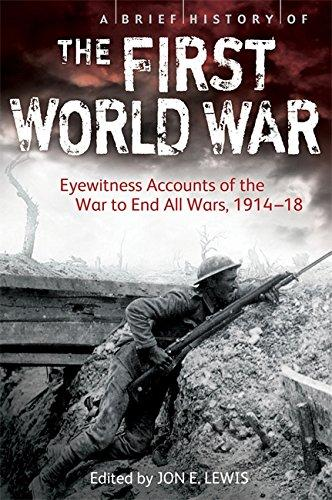 A BRIEF HISTORY OF THE FIRST WORLD WAR` EYEWITNESS ACCOUNTS OF THE WAR TO END ALL WARS, 1914-18